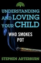 Understanding and Loving Your Child Who Smokes Pot ebook by Stephen Arterburn
