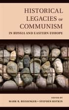 Historical Legacies of Communism in Russia and Eastern Europe ebook by Mark Beissinger,Stephen Kotkin