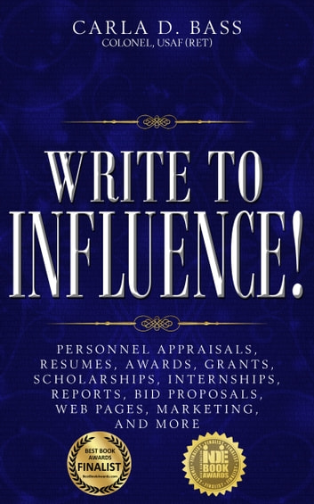 Write to Influence! - Personnel Appraisals, Resumes, Awards, Grants, Scholarships, Internships, Reports, Bid Proposals, Web Pages, Marketing, and More ebook by Carla D. Bass, Colonel, USAF (Ret)