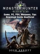 Monster Hunter World Game, PC, PS4, Weapons, Tips, Download Guide Unofficial ebook by Josh Abbott