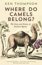 Where Do Camels Belong? - The story and science of invasive species eBook by Ken Thompson
