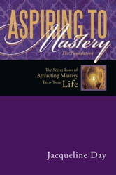 ASPIRING TO MASTERY The Foundation - The Secret Laws of attracting Mastery into your life. ebook by Jacqueline Day