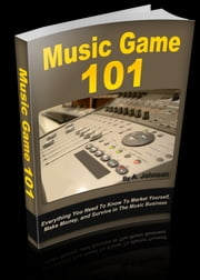 Music Game: 101 - How to Market yourself, Make money, and Survive in the Music Industry ebook by A. Johnson
