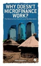 Why Doesn't Microfinance Work? - The Destructive Rise of Local Neoliberalism ebook by Milford Bateman