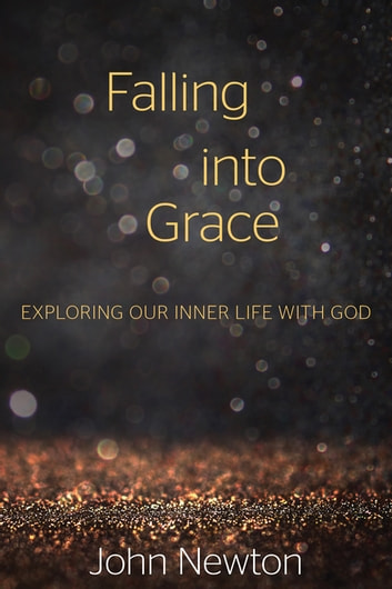 Falling into Grace - Exploring Our Inner Life with God ebook by John Newton