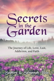 Secrets in the Garden - The Journey of Life, Love, Lust, Addiction, and Faith ebook by Savannah Blue, Saphire Blue