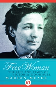 Free Woman - The Life and Times of Victoria Woodhull ebook by Marion Meade