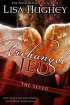 Archangel Jed - (A Novella of The Seven) ebook by Lisa Hughey