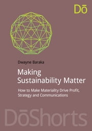 Making Sustainability Matter - How to Make Materiality Drive Profit, Strategy and Communications ebook by Dwayne Baraka