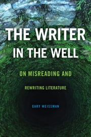 The Writer in the Well - On Misreading and Rewriting Literature ebook by Gary Weissman