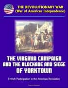 The Revolutionary War (War of American Independence): The Virginia Campaign and the Blockade and Siege of Yorktown, French Participation in the American Revolution ebook by Progressive Management