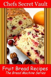 Fruit Bread Recipes: The Bread Machine Series ebook by Chefs Secret Vault