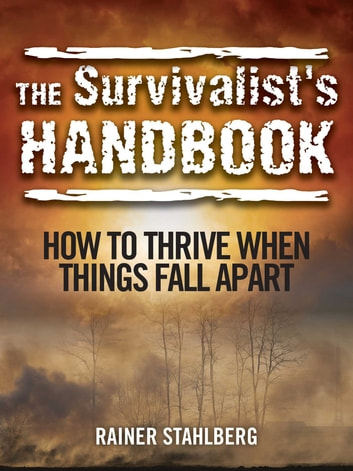 The Survivalist's Handbook - How to Thrive When Things Fall Apart ebook by Rainer Stahlberg