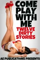 Come Play With Me: Twelve Dirty Stories ebook by AE Publications