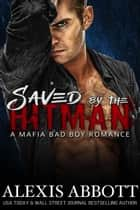 Saved by the Hitman - A Bad Boy Mafia Romance - Alexis Abbott's Hitmen ebook by Alexis Abbott
