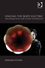 Singing the Body Electric: The Human Voice and Sound Technology ebook by Dr Miriama Young