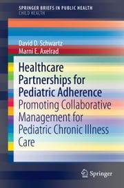 Healthcare Partnerships for Pediatric Adherence - Promoting Collaborative Management for Pediatric Chronic Illness Care ebook by David D. Schwartz,Marni E. Axelrad