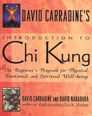David Carradine's Introduction to Chi Kung - The Beginner's Program For Physical, Emotional, And Spiritual Well-Being ebook by David Carradine,David Nakahara