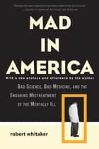Mad in America - Bad Science, Bad Medicine, and the Enduring Mistreatment of the Mentally Ill ebook by Robert Whitaker