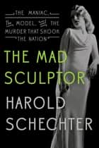 The Mad Sculptor ebook by Harold Schechter