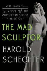 The Mad Sculptor - The Maniac, the Model, and the Murder that Shook the Nation ebook by Harold Schechter
