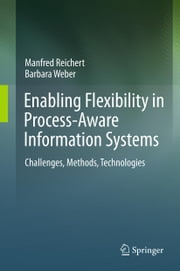 Enabling Flexibility in Process-Aware Information Systems - Challenges, Methods, Technologies ebook by Manfred Reichert,Barbara Weber
