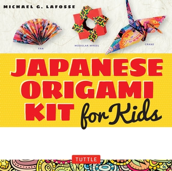 Japanese Origami Kit for Kids Ebook - 92 Colorful Folding Papers and 12 Original Origami Projects for Hours of Creative Fun! [Origami Book with 12 projects] ebook by Michael G. LaFosse