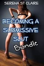 Becoming a Submissive Slut 3 Story BDSM Bundle ebook by Serena St Claire