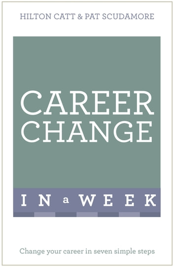 Career Change In A Week - Change Your Career In Seven Simple Steps ebook by Patricia Scudamore,Hilton Catt