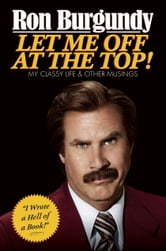 Let Me Off at the Top - My Classy Life and Other Musings ebook by Ron Burgundy