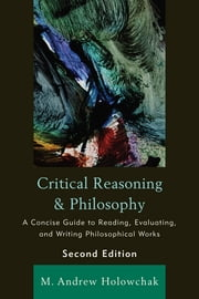 Critical Reasoning and Philosophy - A Concise Guide to Reading, Evaluating, and Writing Philosophical Works ebook by M. Andrew Holowchak