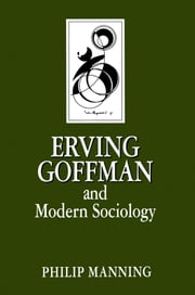 Erving Goffman and Modern Sociology ebook by Philip Manning