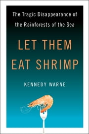 Let Them Eat Shrimp - The Tragic Disappearance of the Rainforests of the Sea ebook by Kennedy Warne