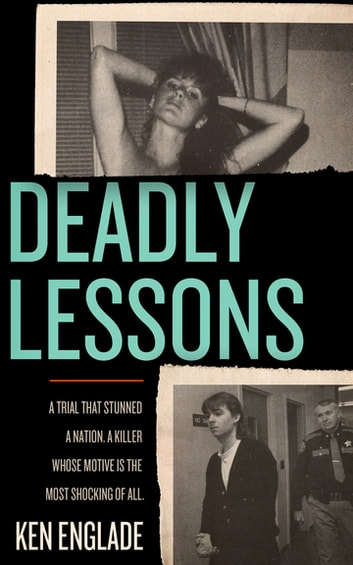 Deadly Lessons - A Trial That Stunned a Nation. A Killer Whose Motive Is the Most Shocking of All. eBook by Ken Englade