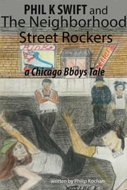Phil K Swift and The Neighborhood Street Rockers - a Chicago Bboys tale ebook by Philip Kochan