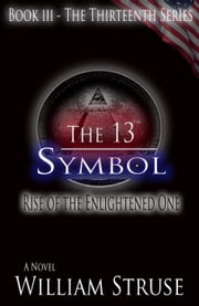 The 13th Symbol: Rise of the Enlightened One - The Thirteenth Series, #3 ebook by William Struse