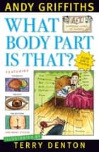 What Body Part Is That? ebook by Andy Griffiths, Terry Denton