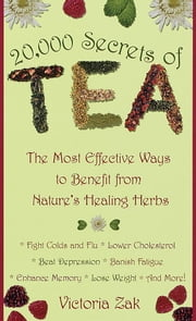 20,000 Secrets of Tea - The Most Effective Ways to Benefit from Nature's Healing Herbs ebook by Victoria Zak