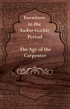 Furniture in the Tudor Gothic Period - The Age of the Carpenter ebook by Anon.