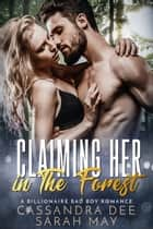 Claiming Her in the Forest - A Billionaire Bad Boy Romance ebook by Cassandra Dee, Sarah May