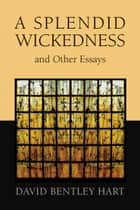 A Splendid Wickedness and Other Essays ebook by David Bentley Hart