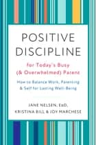 Positive Discipline for Today's Busy (and Overwhelmed) Parent - How to Balance Work, Parenting, and Self for Lasting Well-Being ebook by Joy Marchese, Kristina Bill, Jane Nelsen,...