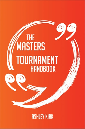 The Masters Tournament Handbook - Everything You Need To Know About Masters Tournament ebook by Ashley Kirk