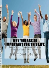 Why You Are So Important for this Life - Daily Life Changing Words for Success and Living ebook by Raymond Sturgis