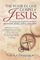 The Four in One Gospel of Jesus: Chronologically Integrated According to Matthew, Mark, Luke, and John ebook by Nikola Dimitrov