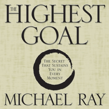 The Highest Goal - The Secret That Sustains You in Every Moment audiobook by Michael Ray