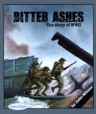 Bitter Ashes - The Story of WW II ebook by John Wilson