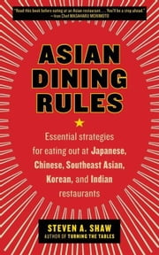 Asian Dining Rules - Essential Strategies for Eating Out at Japanese, Chinese, Southeast Asian, Korean, and Indian Restaurants ebook by Steven A. Shaw
