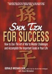 Sun Tzu For Success: How to Use the Art of War to Master Challenges and Accomplish the Important Goals in Your Life ebook by Gerald Michaelson,Steven Michaelson