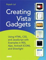 Creating Vista Gadgets - Using HTML, CSS and JavaScript with Examples in RSS, Ajax, ActiveX (COM) and Silverlight ebook by Rajesh Lal